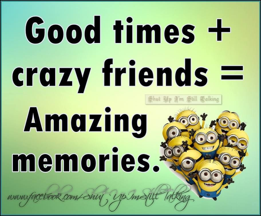 Good Times And Crazy Friends Equals Amazing Memories Pictures
