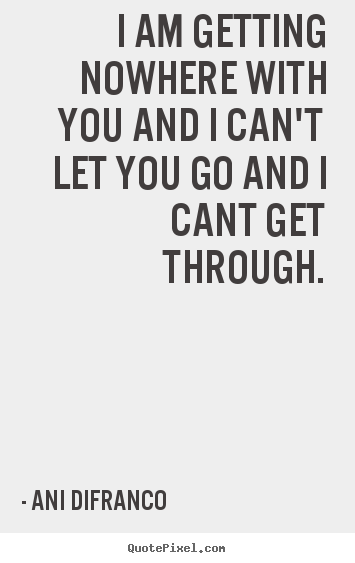 Ani Difranco Photo Quotes I Am Getting Nowhere With You And I Can