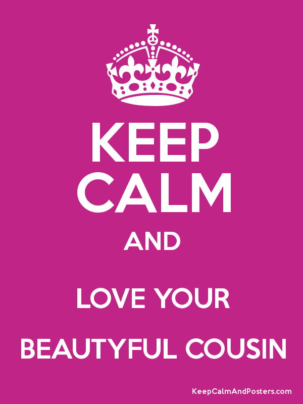 Keep Calm And Love Your Beautyful Cousin Keep Calm And Posters