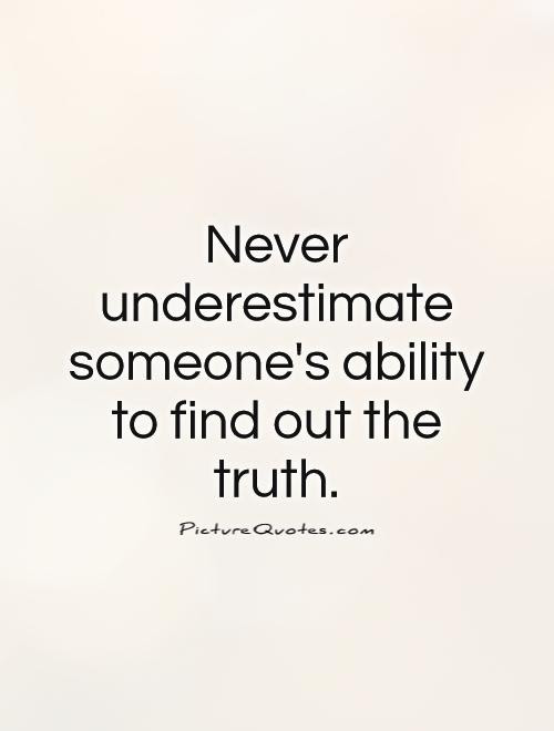 Never Underestimate Someones Ability To Find Out The Truth