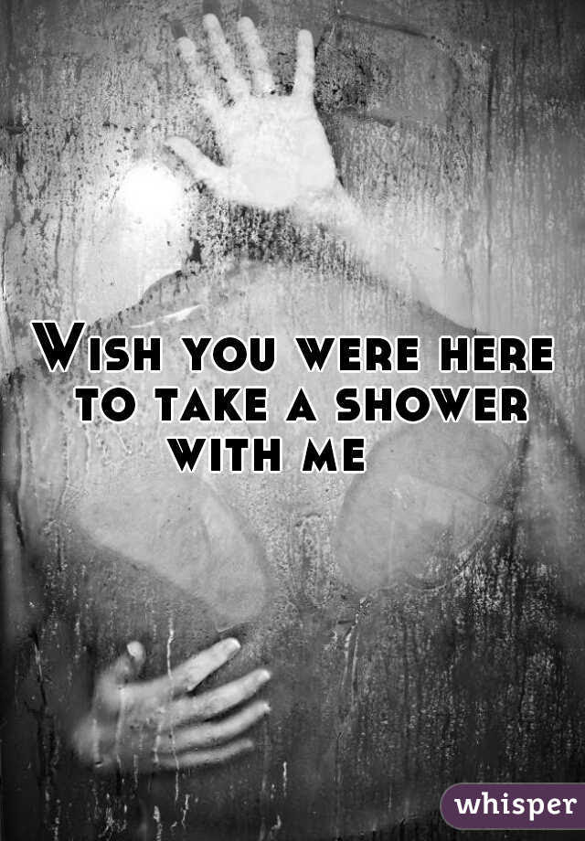 Wish You Were Here To Take A Shower With Me
