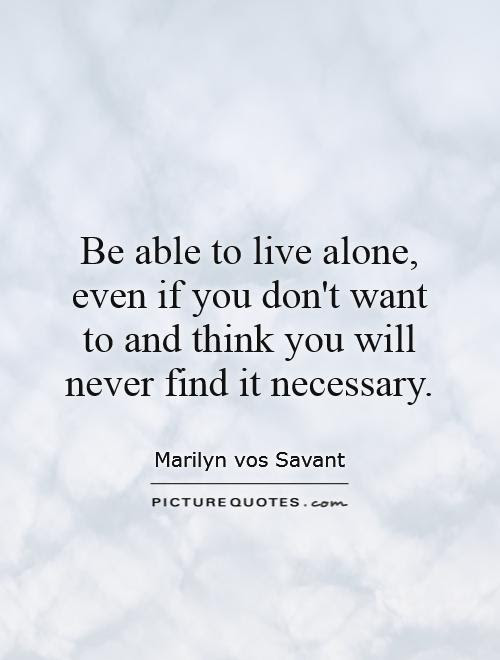 Be Able To Live Alone Even If You Dont Want To And Think You