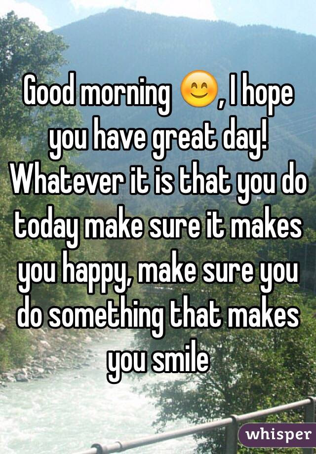 Good Morning I Hope You Have Great Day Whatever It Is That You