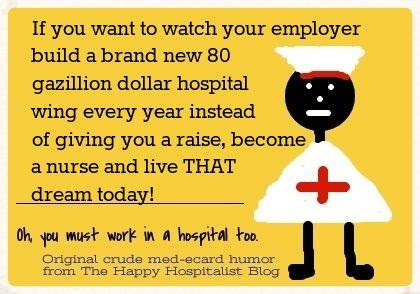 If you want to watch your employer build a brand new 80 gazillion dollar hospital wing every year instead of giving you a raise, become a nurse and live THAT dream today ecard humor photo.