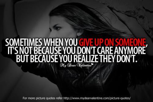 Sometimes When You Give Up On Someone Its Not Because You Dont Care