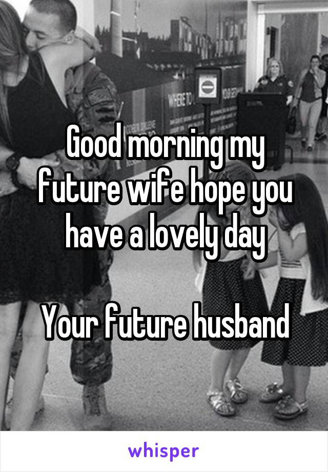 Good Morning My Future Wife Hope You Have A Lovely Day Your Future