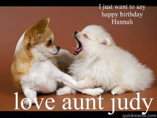 I Just Want To Say Happy Birthday Hannah Love Aunt Judy Whos Cuter