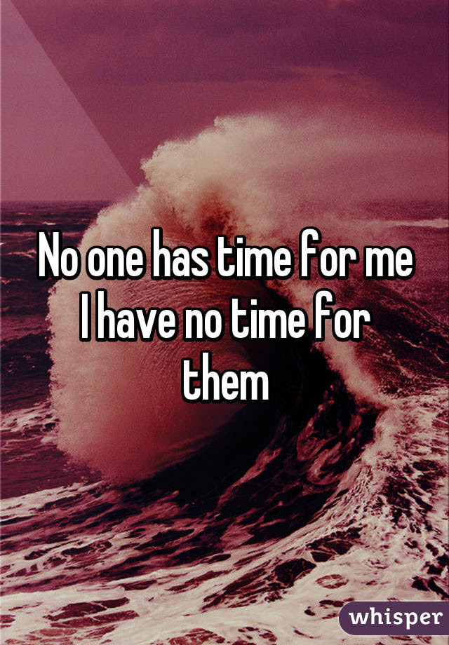 No One Has Time For Me I Have No Time For Them
