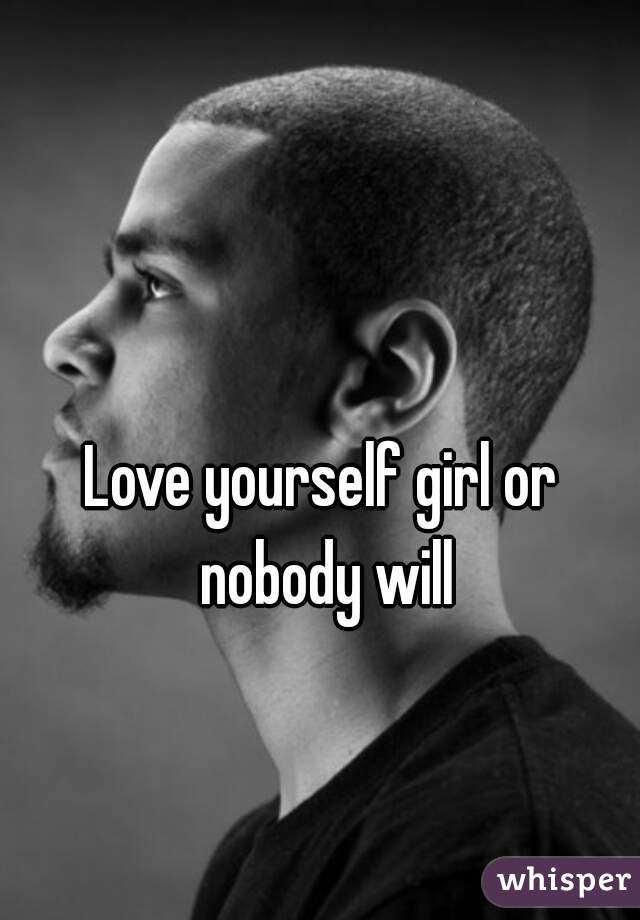 Love Yourself Girl Or Nobody Will