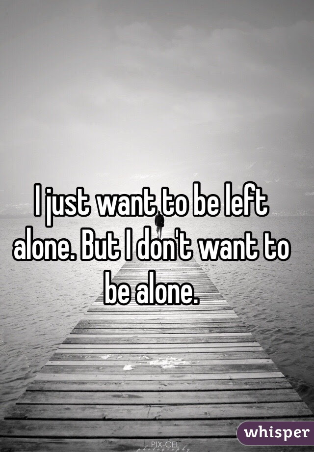 I Just Want To Be Left Alone But I Dont Want To Be Alone