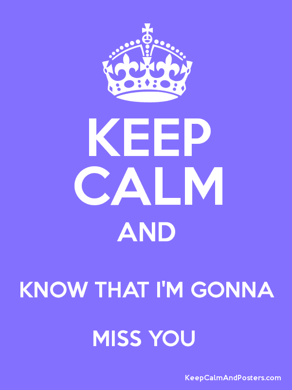 Keep Calm And Know That Im Gonna Miss You Keep Calm And Posters
