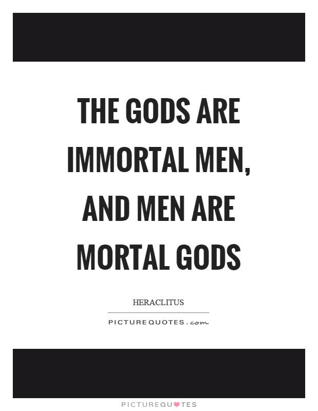 The Gods Are Immortal Men And Men Are Mortal Gods Picture Quotes