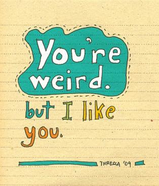 You're weird, but I like you