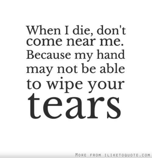 When I Die Dont Come Near Me Because My Hand May Not Be Able To