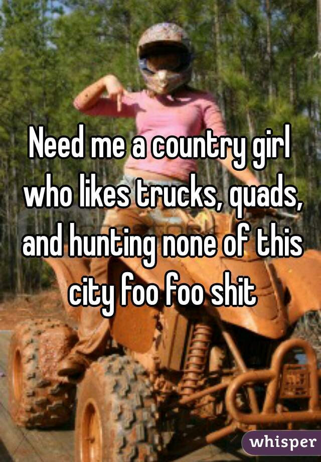 Need Me A Country Girl Who Likes Trucks Quads And Hunting None Of