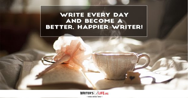 Write Every Day And Become A Better, Happier Writer - Writer's Life.org