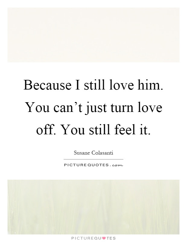 Because I Still Love Him You Cant Just Turn Love Off You