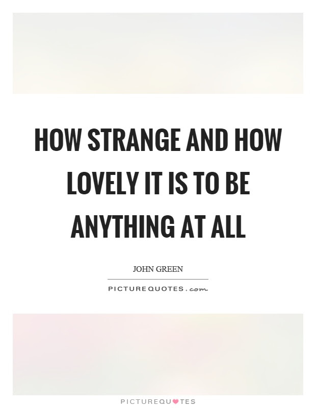 How Strange And How Lovely It Is To Be Anything At All Picture Quotes