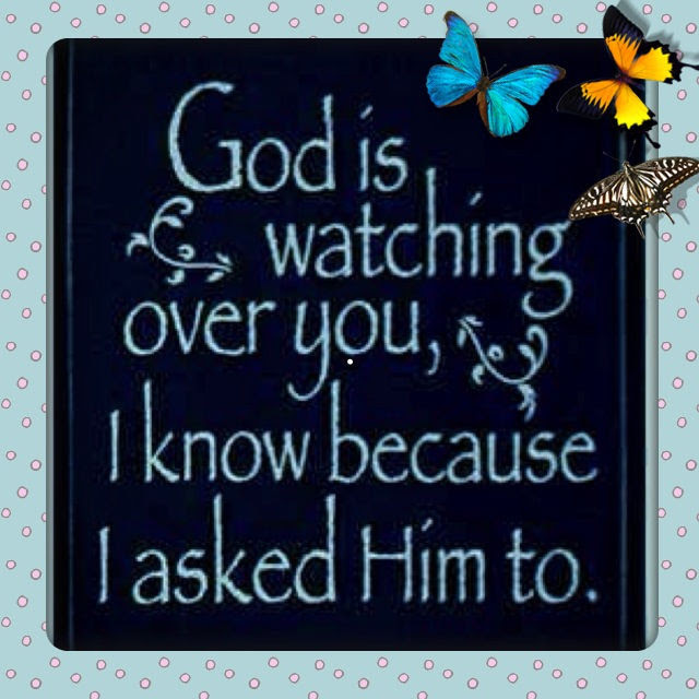 God Is Watching Over You I Know Because I Asked Him To Pictures