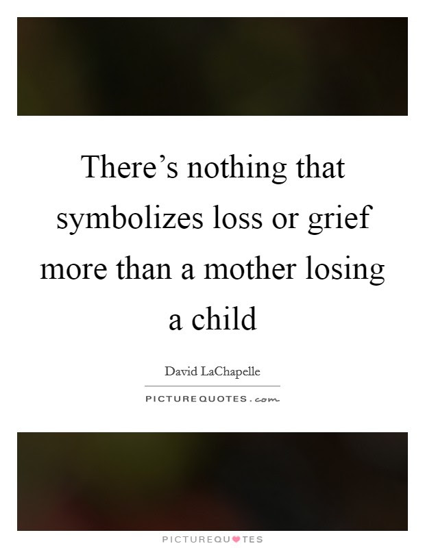Theres Nothing That Symbolizes Loss Or Grief More Than A Mother