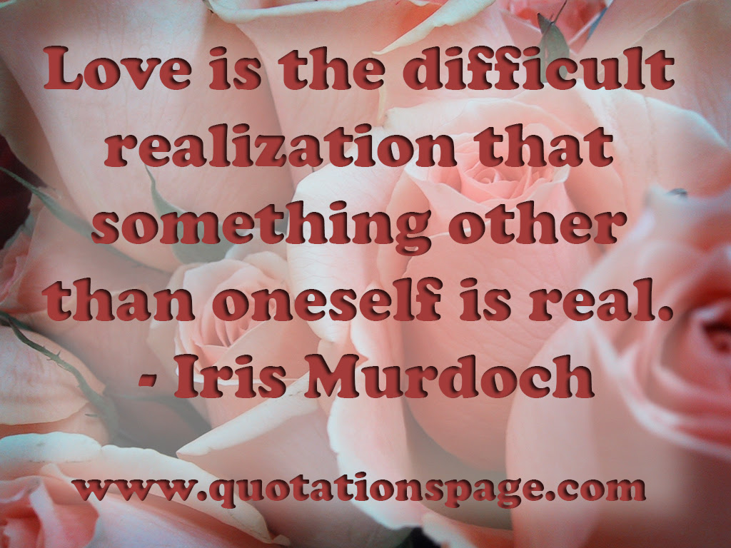 Love is the difficult realization that something other than oneself is real Iris Murdoch British novelist 1919 1999