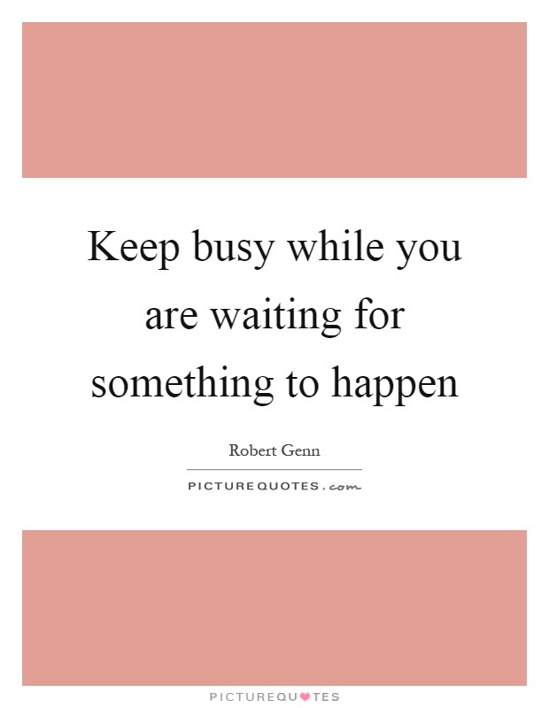 Keep Busy While You Are Waiting For Something To Happen Picture Quotes