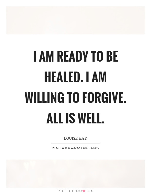 I Am Ready To Be Healed I Am Willing To Forgive All Is Well