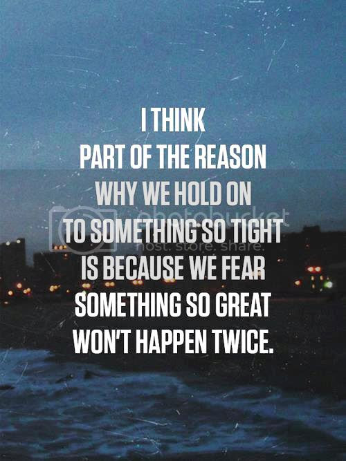 LE LOVE BLOG LOVE PHOTO LOVE QUOTE I THINK PART OF THE REASON WHY WE HOLD ON TO SOMETHING SO TIGHT IS BECAUSE WE FEAR SOMETHING SO GREAT WONT HAPPEN TWICE photo LELOVEBLOGLOVEPHOTOLOVEQUOTEITHINKPARTOFTHEREASONWHYWEHOLDONTOSOMETHINGSOTIGHTISBECAUSEWEFEARSOMETHINGSOGREATWONTHAPPENTWICE_zpsa2d64e73.jpg