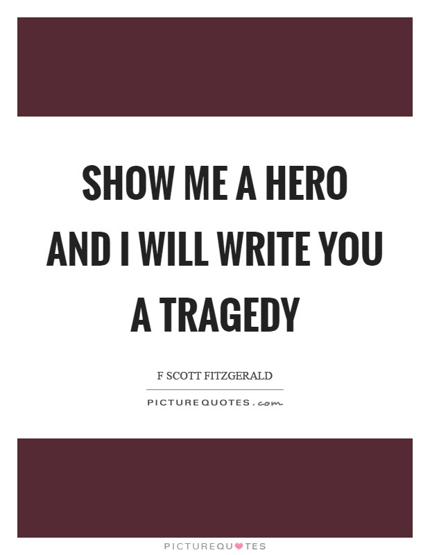 Show Me A Hero And I Will Write You A Tragedy Picture Quotes