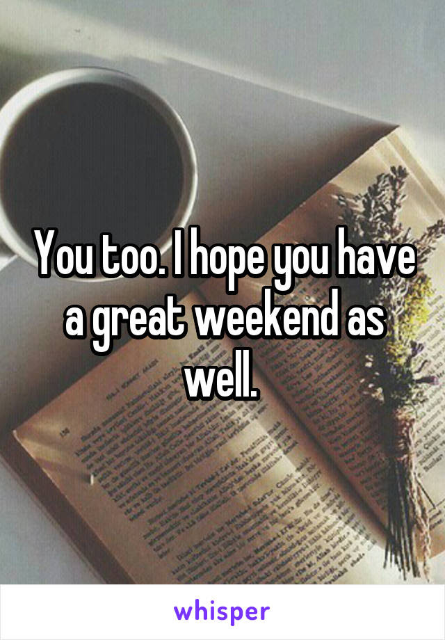 You Too I Hope You Have A Great Weekend As Well