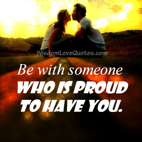 Be With Someone Who Is Proud To Have You Wisdom Love Quotes