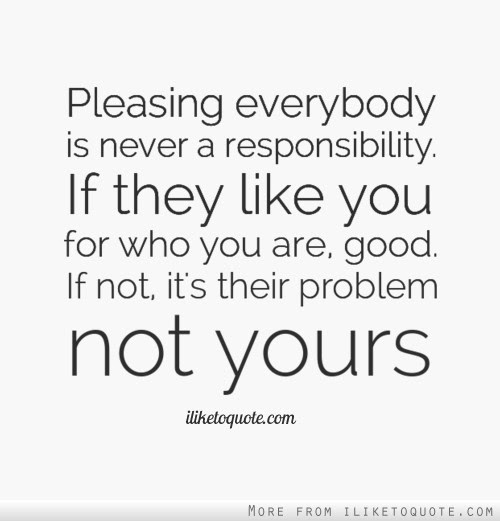 Pleasing Everybody Is Never A Responsibility If They Like You For