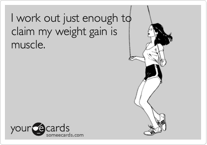 Funny Confession Ecard: I work out just enough to claim my weight gain is muscle.