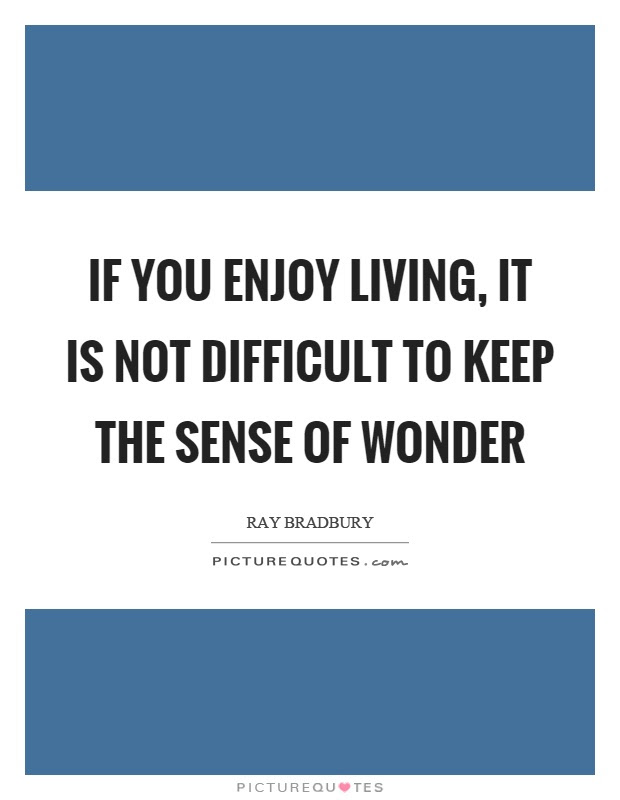 If You Enjoy Living It Is Not Difficult To Keep The Sense Of