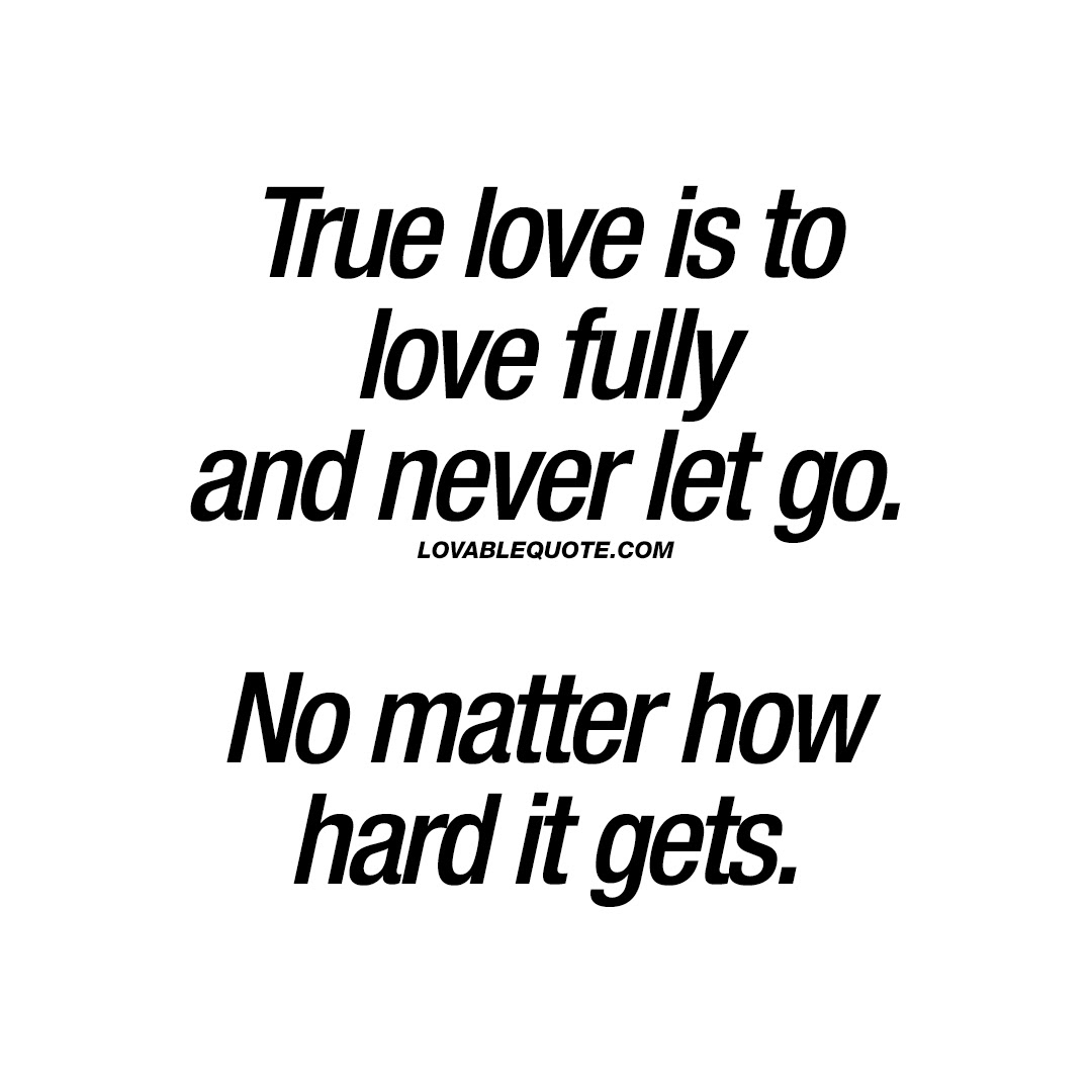 True Love Is To Love Fully And Never Let Go No Matter How Hard It