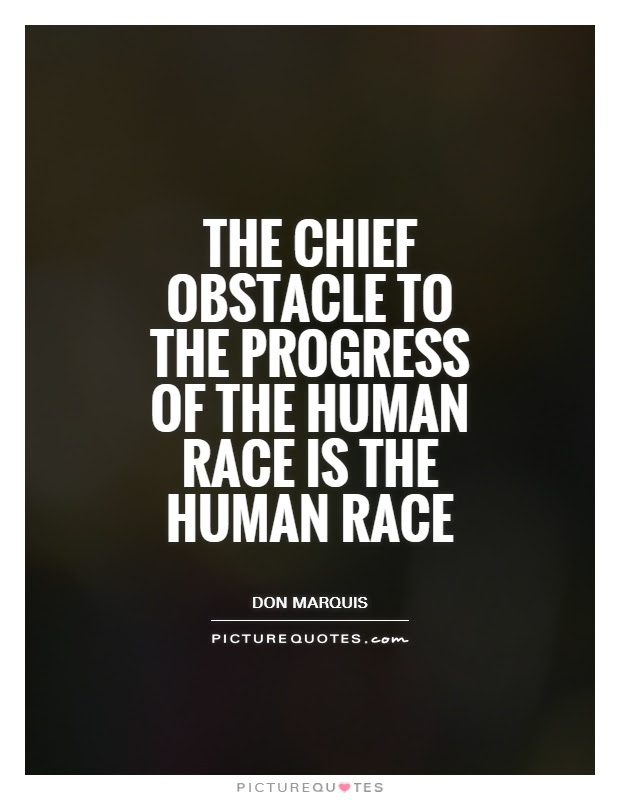 The Chief Obstacle To The Progress Of The Human Race Is The