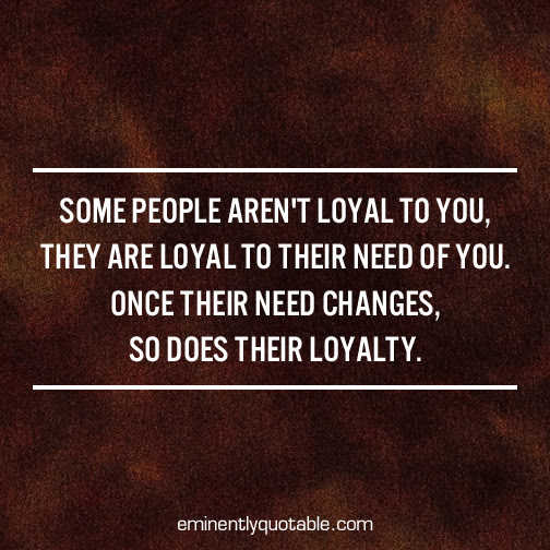 Some People Arent Loyal To You ø Eminently Quotable Quotes