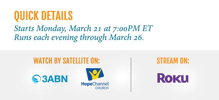 Quick Details Starts Monday, March 21 at 7:00 PM ET Runs Each evening through March 26 Watch by satellite on 3ABN, AFTV, Hope  Stream on Roku