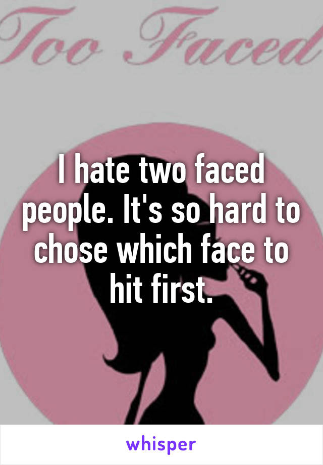 I Hate Two Faced People Its So Hard To Chose Which Face To Hit First
