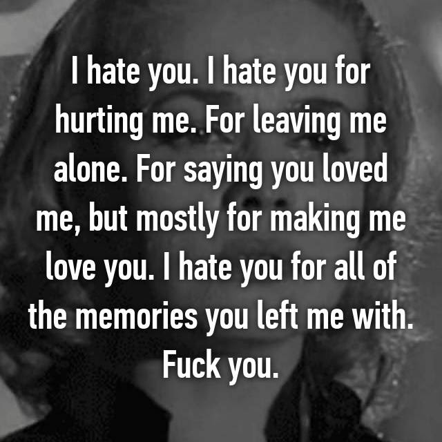 I Hate You I Hate You For Hurting Me For Leaving Me Alone For