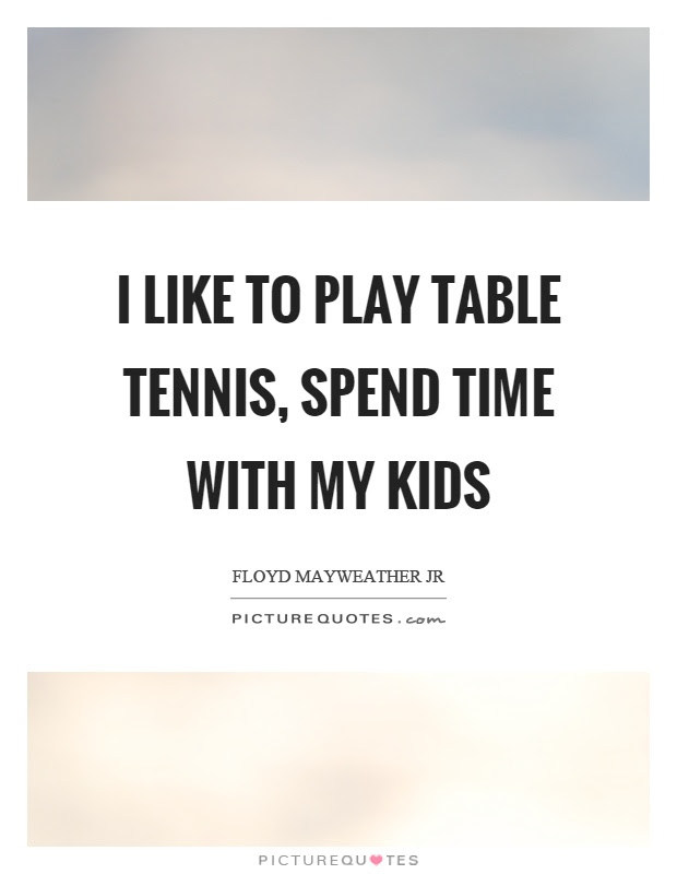 I Like To Play Table Tennis Spend Time With My Kids Picture Quotes