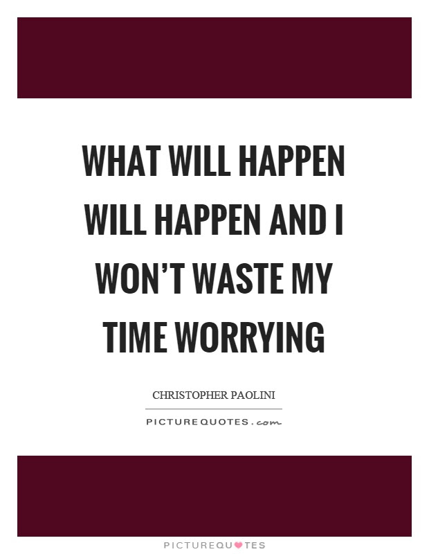 What Will Happen Will Happen And I Wont Waste My Time Worrying