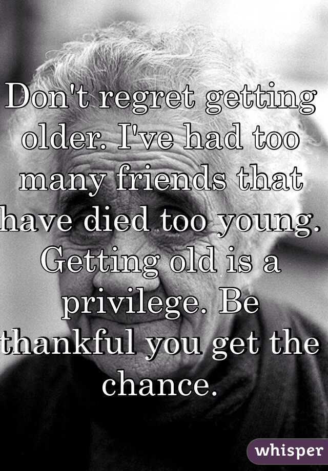 Dont Regret Getting Older Ive Had Too Many Friends That Have Died