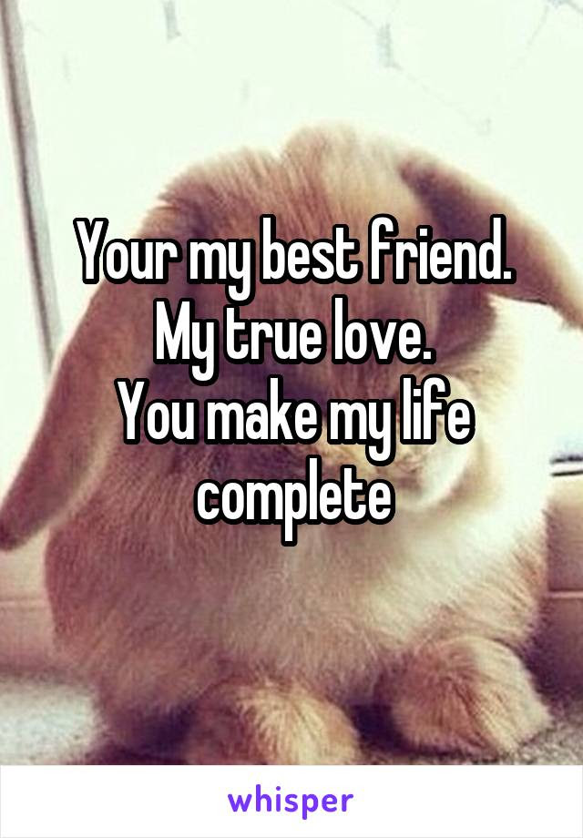 Your My Best Friend My True Love You Make My Life Complete