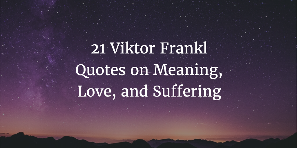 21 Viktor Frankl Quotes On The Meaning Of Life Love And Suffering