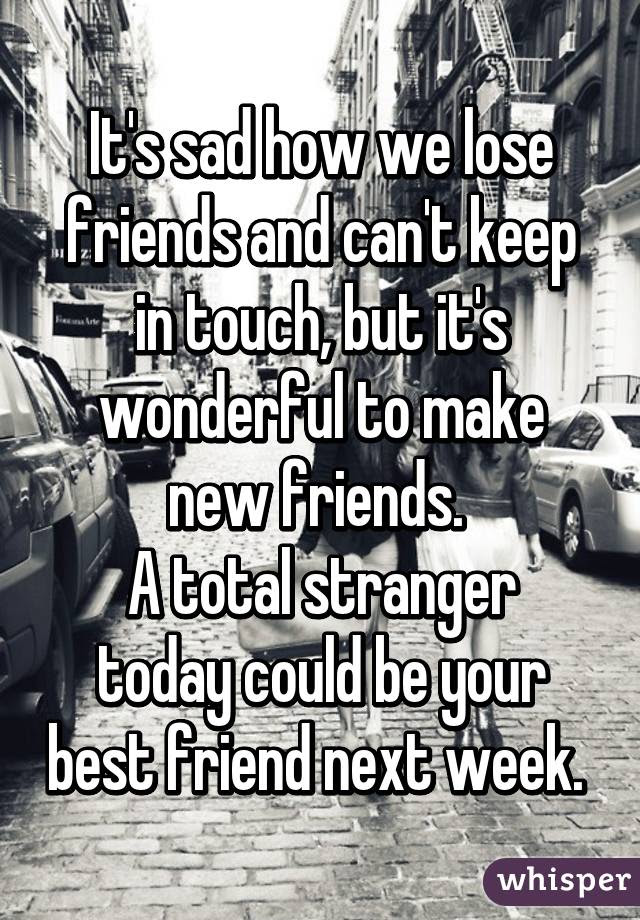 Its Sad How We Lose Friends And Cant Keep In Touch But Its