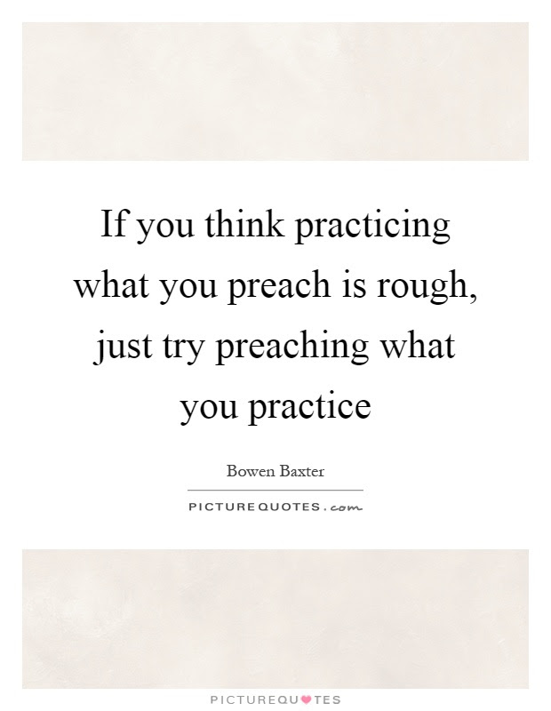 If You Think Practicing What You Preach Is Rough Just Try