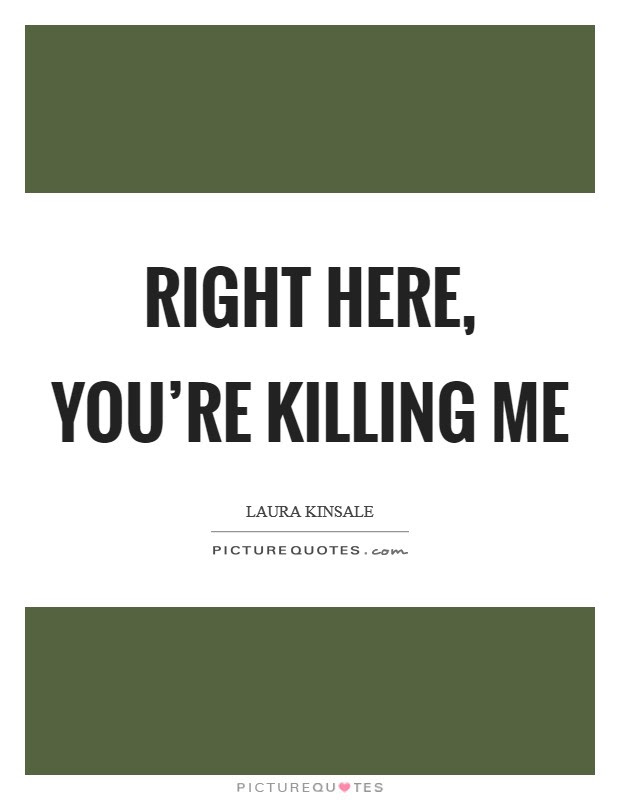Right Here Youre Killing Me Picture Quotes