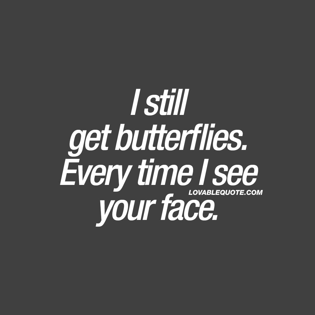 I Still Get Butterflies Every Time I See Your Face Romantic Quotes