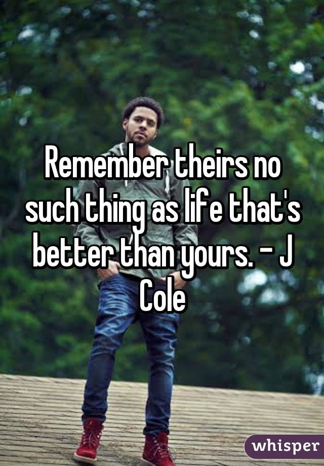 Remember Theirs No Such Thing As Life Thats Better Than Yours J Cole
